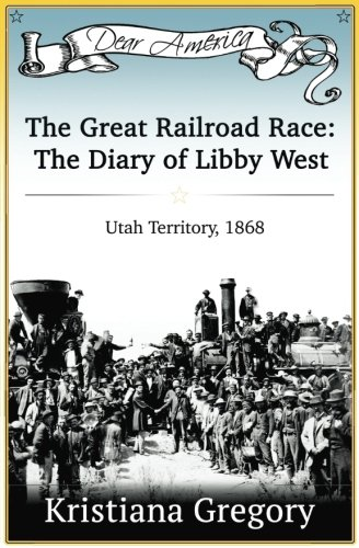 - The Great Railroad Race: The Diary of Libby West, Utah Territory 1868 (Dear America)