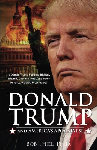 Donald Trump and America's Apocalypse: Is Donald Trump Fulfilling Biblical, Islamic, Catholic, Buddhist, and other America-Related Prophecies?