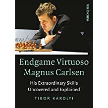 Endgame Virtuoso Magnus Carlsen: His Extraordinary Skills Uncovered and Explained