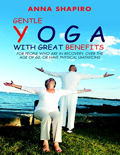 Gentle Yoga With Great Benefits: For People Who Are In Recovery, Over the Age of 60, or Have Physical (Over 60 Benefits)