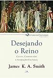Desejando o reino - Série liturgias culturais - Vol. 1
