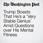 Trump Boasts That He's a 'Very Stable Genius' Amid Questions over His Mental Fitness | David Nakamura,Karen Tumulty