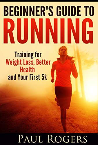 Beginner's Guide to Running: Training for Weight Loss, Better Health and Your First 5k (Healthy Ways to Lose Weight Book - 10 My Rogers