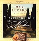 Traveling Light for Mothers, Max Lucado, 0849944015