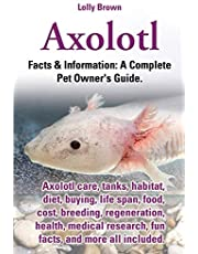 Axolotl: Axolotl care, tanks, habitat, diet, buying, life span, food, cost, breeding, regeneration, health, medical research, fun facts, and more all included. Facts & Information: A Complete Pet Owner's Guide.