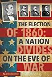 The Election of 1860: A Nation Divides on the Eve of War (Presidential Politics)