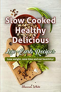 Slow Cooked, Healthy, Delicious Low-Carb Recipes: Lose Weight, Save Time and Eat Healthily! (Ketogenic Slow Cooking, Easy Crock Pot Recipes) (Cookbooks Book 2)