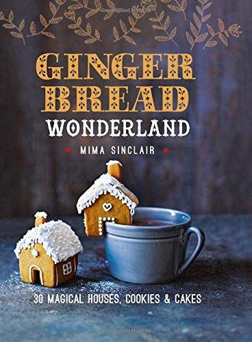 Gingerbread Wonderland: 30 Magical Houses, Cookies, and Cakes by Mima Sinclair