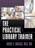 The Practical Library Trainer, Bruce E. Massis, 0789022680