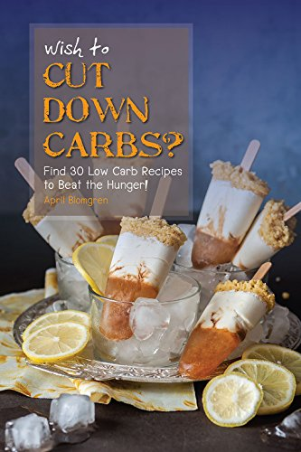 Wish to Cut Down Carbs?: Find 30 Low Carb Recipes to Beat the Hunger! by April Blomgren