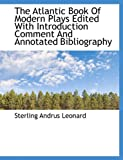 The Atlantic Book of Modern Plays Edited with Introduction Comment and Annotated Bibliography, Sterling Andrus Leonard, 1116884798