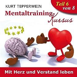 Mit Herz und Verstand leben (Mentaltraining-Kursus - Teil 6)