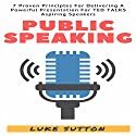 Public Speaking: 7 Proven Principles for Delivering a Powerful Presentation for TED Talk Aspiring Speakers Audiobook by Luke Sutton Narrated by Kevin Theis
