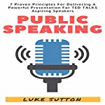 Public Speaking: 7 Proven Principles for Delivering a Powerful Presentation for TED Talk Aspiring Speakers | Luke Sutton