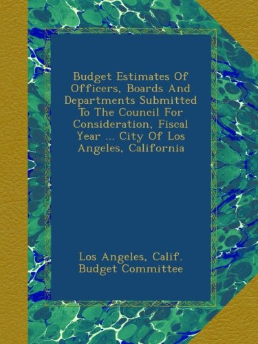 Download Budget Estimates Of Officers, Boards And Departments Submitted To The Council For Consideration, Fiscal Year ... City Of Los Angeles, California pdf epub