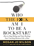 Who The F*ck Am I To Be a Rockstar?!: How to Stop Hiding and Start Rocking Your Coaching Business Like a Boss