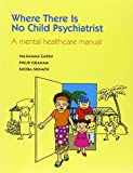 Where There Is No Child Psychiatrist:  A Mental Health Care Manual