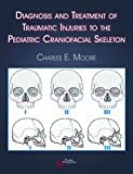 Diagnosis and Treatment of Traumatic Injuries to the Pediatric Craniofacial Skeleton, Charles E. Moore, 1597561401