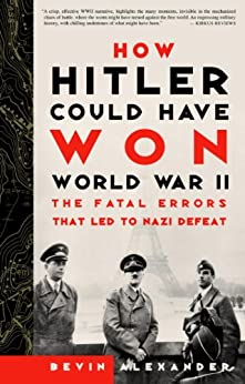 How Hitler Could Have Won World War II: The Fatal Errors That Led to Nazi Defeat by [Alexander, Bevin]