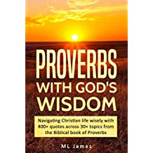 Proverbs with God's Wisdom: Navigating Christian life wisely with 400+ quotes across 30+ topics from the Biblical book of Proverbs