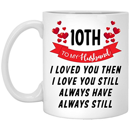 10th Years Wedding Aniversary To my Husband I Loved You Then Love You Still Always Have Always Still Awesome Gift White Ceramic Coffee Mug 11oz for Men, Woman as Parents, Grandparents, Husband, Wife.