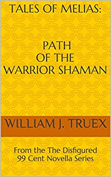 Tales of Melias: Path of the Warrior Shaman: From the The Disfigured 99 Cent Novella Series by [Truex, William J.]
