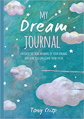 My Dream Journal Uncover The Real Meaning Of Your Dreams And How You Can Learn From Them Crisp Tony 9781782497240 Amazon Com Books