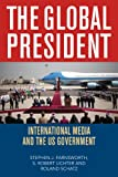 The Global President : International Media and the US Government, Farnsworth, Stephen J. and Lichter, Robert, 0742560430