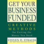 Get Your Business Funded: Creative Methods for Getting the Money You Need | Steven D. Strauss