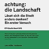 Achtung: Die Landschaft GERMAN ONLY: Lässt sich die Stadt anders denken? Ein erster Versuch (German Edition)