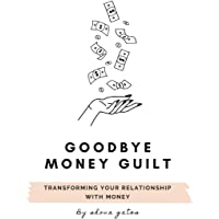 Goodbye Money Guilt: Transform your relationship with money