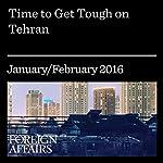 Time to Get Tough on Tehran   Eliot Cohen,Eric Edelman,Ray Takeyh
