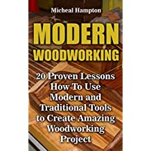 Modern Woodworking: 20 Proven Lessons How To Use Modern and Traditional Tools to Create Amazing Woodworking Project: (Woodworking, Indoor, Outdoor)