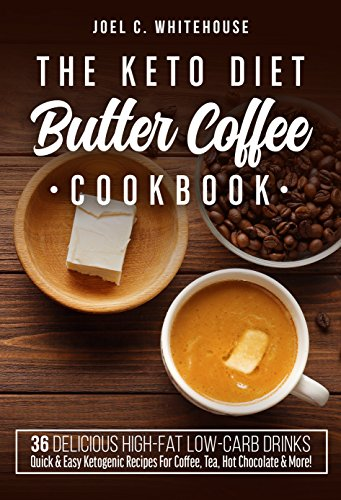 The Keto Diet Butter Coffee Cookbook - 36 Delicious High-Fat Low-Carb Drinks: Quick & Easy Ketogenic Recipes For Coffee, Tea, Hot Chocolate & More! (Ketonius Books 1) by Joel C. Whitehouse
