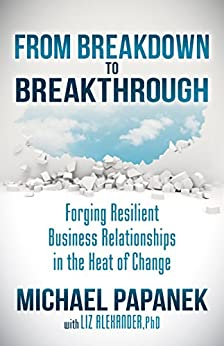 From Breakdown to Breakthrough: Forging Resilient Business Relationships in the Heat of Change by [Papanek, Michael, Alexander, Liz]