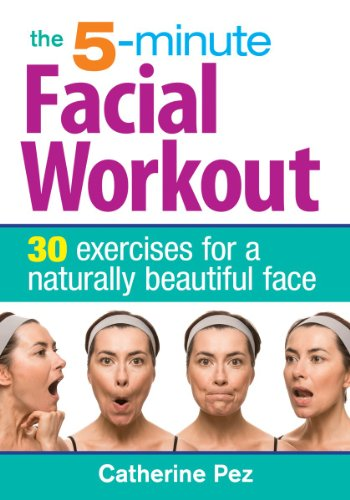 The 5-Minute Facial Workout: 30 Exercises for a Naturally Beautiful Face (Best 30 Minute Workout Routine)