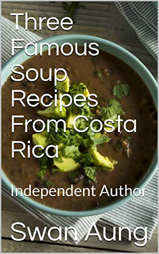 Three Famous Soup Recipes From Costa Rica: Independent Author