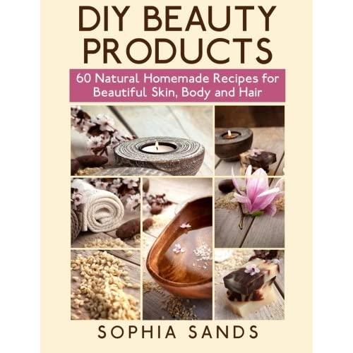 Diy Beauty Products 60 Natural Homemade Recipes For Beautiful Skin