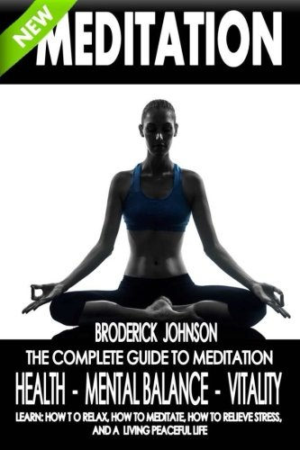 Meditation: The Complete Guide To Meditation - Health, Mental Balance, Vitality: Learn: How To Relax, How To Meditate, How To Relieve Stress, And ... Life Transformation Series) (Volume 1)
