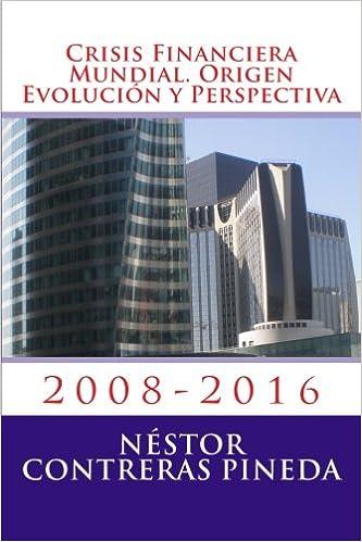 Crisis Financiera Mundial. Origen Evolucion y Perspectiva: 2008-2016 (Coleccion Postmodernidad) (Volume 3) (Spanish Edition): Nestor Contreras Pineda: ...