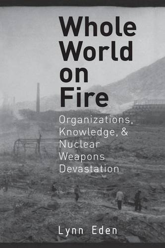 Whole World on Fire: Organizations, Knowledge, and Nuclear Weapons Devastation (Cornell Studies in Security Affairs)