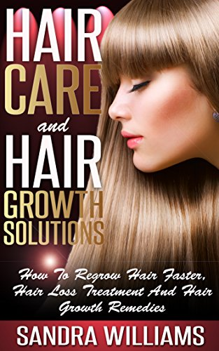 Hair Care And Hair Growth Solutions: How To Regrow Your Hair Faster, Hair Loss Treatment And Hair Growth Remedies (Fast Hair Growth, Hair Loss Cure, Hair ... Treatment, Natural Hair ()