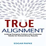 True Alignment: Linking Company Culture with Customer Needs for Extraordinary Results | Edgar Papke