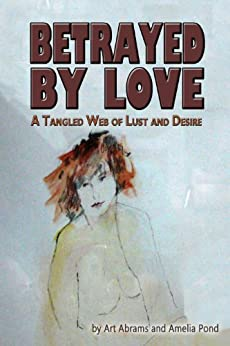 Betrayed by Love:  A Tangled Web of Lust and Desire by [Abrams, Art, Pond, Amelia]