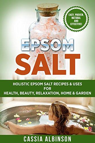 (Epsom Salt: Holistic Epsom Salt Recipes & Uses for Health, Beauty, Relaxation, Home & Garden (Epsom Salt, Essential Oils, Natural Remedies, DIY, Gardening Book)