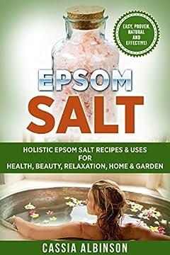 Epsom Salt: Holistic Epsom Salt Recipes & Uses for Health, Beauty, Relaxation, Home & Garden (Epsom Salt, Essential Oils, Natural Remedies, DIY, Gardening Book 2)