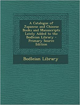 A Catalogue of Japanese and Chinese Books and Manuscripts Lately Added to the Bodleian Library