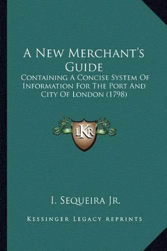 Read Online A New Merchant's Guide: Containing A Concise System Of Information For The Port And City Of London (1798) PDF