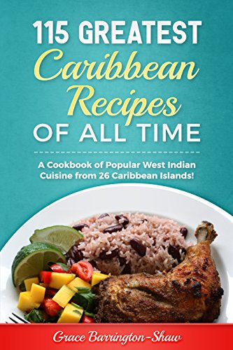 115 Greatest Caribbean Recipes of All Time: A Cookbook of Popular West Indian Cuisine from 26 Caribbean Islands by Grace Barrington-Shaw