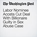 Labor Nominee Acosta Cut Deal With Billionaire Guilty in Sex Abuse Case | Marc Fisher